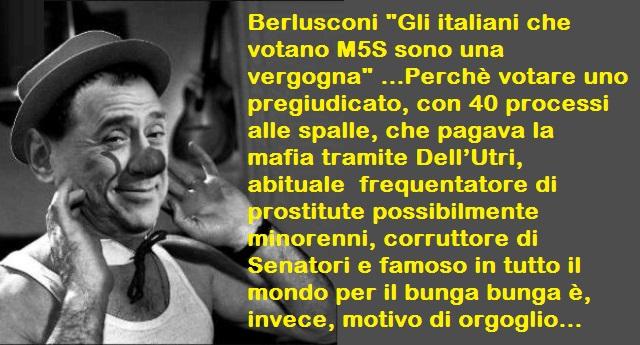 """Berlusconi: """"Gli italiani che votano M5S sono una vergogna"""" …Perchè votare uno pregiudicato, con 40 processi alle spalle, che pagava la mafia tramite Dell'Utri, abituale  frequentatore di prostitute possibilmente minorenni, corruttore di Senatori e famoso in tutto il mondo per il bunga bunga è, invece, motivo di orgoglio…"""