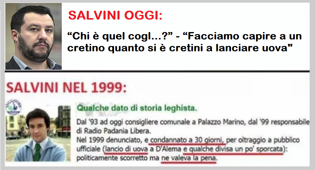 """Quando si dice La coerenza: """"Chi è quel cogl…?"""" – """"Facciamo capire a un cretino quanto si è cretini a lanciare uova"""" –  Lo ha detto al contestatore armato di uova Matteo Salvini, condannato nel 1999 per lancio di uova contro D'Alema…!"""