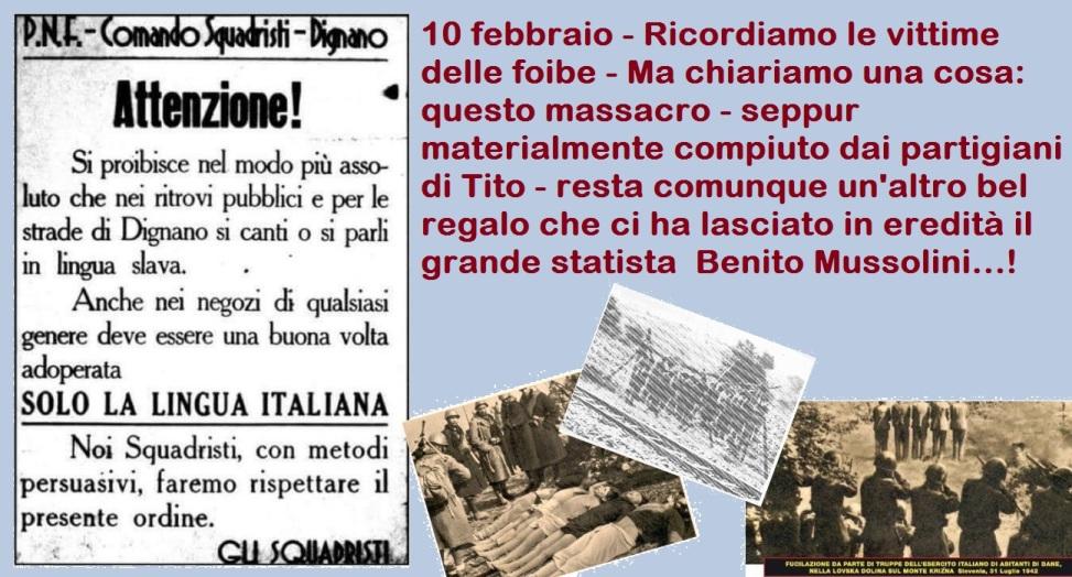 10 febbraio – Ricordiamo le vittime delle foibe – Ma chiariamo una cosa: questo massacro – seppur materialmente compiuto dai partigiani di Tito – resta comunque un'altro bel regalo che ci ha lasciato in eredità il grande statista  Benito Mussolini…!