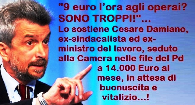 """""""9 euro l'ora agli operai? Sono troppi!"""" – Lo sostiene Cesare Damiano, ex-sindacalista ed ex-ministro del lavoro, seduto alla Camera nelle file del Pd a 14.000 Euro al mese, in attesa di buonuscita e vitalizio…!"""
