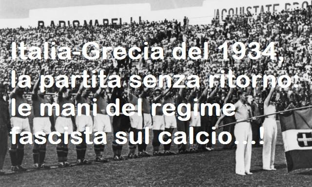 Italia-Grecia del 1934, la partita senza ritorno: le mani del regime fascista sul calcio…!