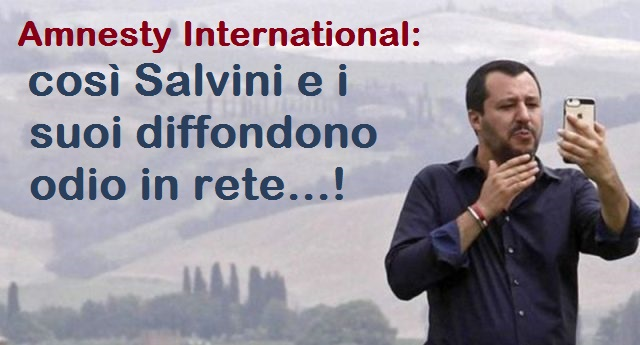 Amnesty International: così Salvini e i suoi diffondono odio in rete…!