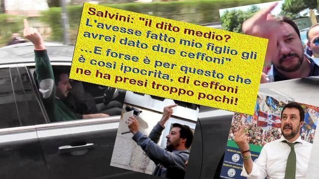 """Salvini: """"il dito medio? L'avesse fatto mio figlio gli avrei dato due ceffoni"""". …E forse è per questo che è così ipocrita, di ceffoni ne ha presi troppo pochi!"""