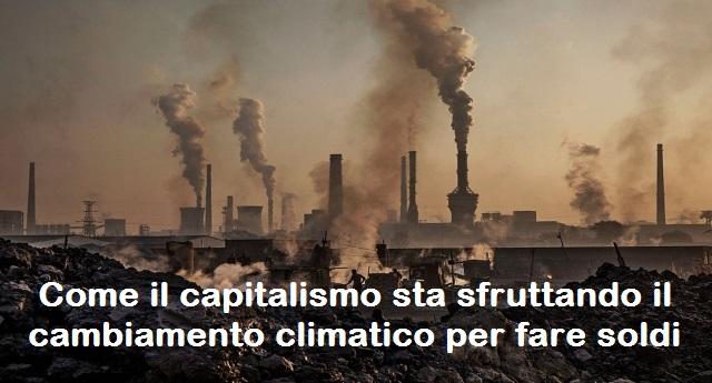 Come il capitalismo sta sfruttando il cambiamento climatico per fare soldi