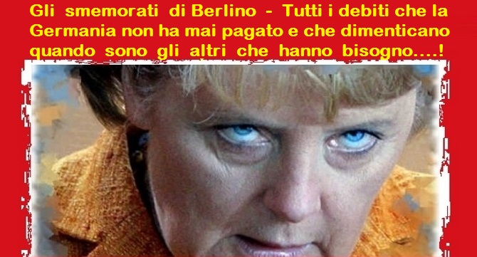 """Gli smemorati di Berlino – Merkel: NO agli eurobond chiesti dall'Italia – Il Die Welt: """"la mafia non aspetta altro che i finanziamenti a pioggia di Bruxelles – gli italiani vanno controllati """"… Ma dimenticano che quando rischiavamo il default, Italia e l'Europa dimezzò loro i debiti… Avrebbero dovuto pagare rate fino al 2060!"""
